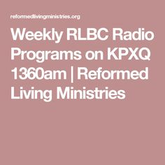 Weekly RLBC Radio Programs on KPXQ 1360am | Reformed Living Ministries