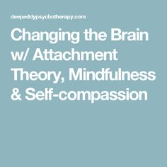 Changing the Brain w/ Attachment Theory, Mindfulness & Self-compassion