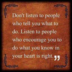 No escuches a las personas que te dicen lo que tienes que hacer. Escucha a las personas que te animan a realizar lo que sabes en tu corazón que es correcto. Autonomía