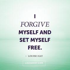 I forgive myself and set myself free.