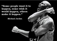 """Some People Want It To Happen, Some Wish It Would Happen, Others Make It Happen."" Michael Jordan"