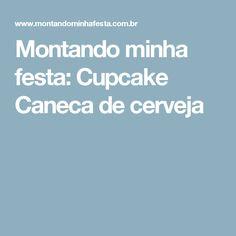 Montando minha festa: Cupcake Caneca de cerveja