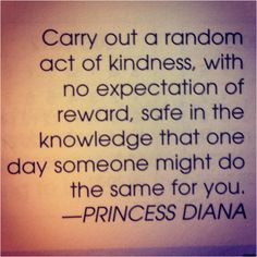 Carry out a random act of kindness with no expectation of reward, safe in the knowledge that one day someone might do the same for you----Princess Diana Cute Quotes, Great Quotes, Quotes To Live By, Inspirational Quotes, Verbatim, Kindness Quotes, Kindness Matters, Happy Thoughts, Beautiful Words