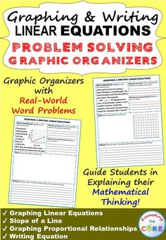 Graphing & Writing Linear Equations PROBLEM SOLVING GRAPHIC ORGANIZERS This resource includes real-world GRAPHING & WRITING LINEAR EQUATIONS word problems that students must solve & explain using problem-solving strategies. Students must organize the information they are given, SOLVE, JUSTIFY their work & EXPLAIN their solution. Topics Covered: Graphing Linear Equations, Slope of a Line, Graphing Proportional Relationships, Writing Equations Common Core 8.EE.5, 8.EE.7b, 8.EE.8a