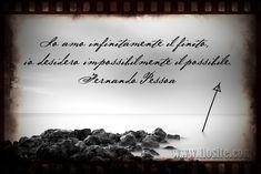 Io amo infinitamente il finito, io desidero impossibilmente il possibile. Fernando Pessoa