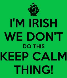 I'M IRISH WE DON'T DO THIS KEEP CALM THING!  Very true. Most Irish people I know do not keep calm.