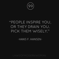People inspire your they drain you...