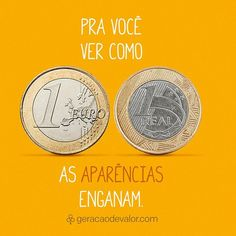 1 Euro = 4.14 Reais. Aos olhos das pessoas você pode não ter valor, mas você pode virar o jogo. Você vale pelo que é e não pelo que tem.