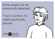 Funny Confession Ecard: Some people call me emotionally detached... That's incorrect. It's called emotionally drained.