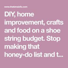 DIY, home improvement, crafts and food on a shoe string budget. Stop making that honey-do list and take projects into your own hands