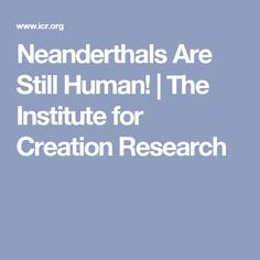Neanderthals Are Still Human! | The Institute for Creation Research
