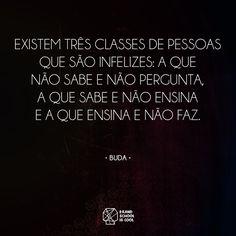 Existem três classes de pessoas que são infelizes: a que não sabe e não pergunta, a que sabe e não ensina e a que ensina e não faz.