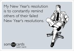 My New Year's resolution is to constantly remind others of their failed New Year's resolutions.