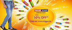 Branded trigger jeans present diwali special sale Up to 50% Offer Available only on : www.trigger.in