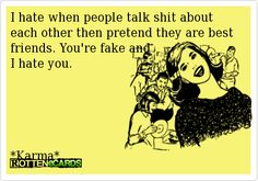 I hate when people talk shit about each other then pretend they are best friends. You're fake and  I hate you.       *Karma*