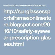http://sunglassessportsframesonlinestore.blogspot.com/2016/10/safety-eyewear-prescription-glasses.html
