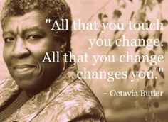 All that you touch You Change.  All that you Change Changes you.   The only lasting truth  Is Change. ~ Octavia Butler