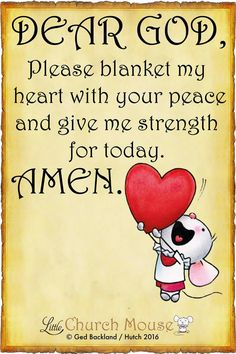 Dear God, Please blanket my heart with your peace and give me strength for today. Amen.