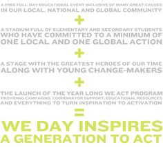Fuelled by the desire for change, and the hope that the world can be a better place, We Day is the call that brings a generation together. More than just one day of celebration and inspiration, Free The Children's We Day is youth leading local and glo...