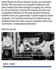 """Many thanks to all our friends family and extended family! This has been a successful fundraiser and have raised more than enough to supply our armory for all our fencers not just for training but also our competitive fencers for the next season! Everyone benefits from your generosity! I cannot begin to thank everyone. Our coaches work hard to make sure our students have fun learn and as a donator said in his comments """"Create great memories."""" We love you all. http://aafa.me/2rY2YvB"""