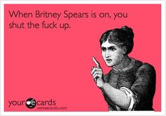 When Britney Spears is on, you shut the fuck up.