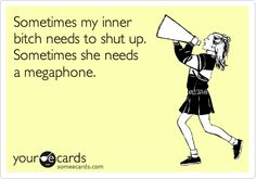 Somtimes my inner bitch needs to shut up. Sometimes she needs a megaphone.