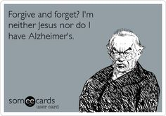 Forgive and forget? Im neither Jesus nor do I have Alzheimers.