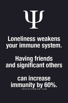 Loneliness weakens your immune system. Having friends and significant others can increase immunity by 60%.