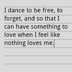This is why dancing is so wonderful. Even if no one loves you the way you expected or wanted them to, dance, because your exercise and having fun. I think that's what Jehovah God would want, us to have wholesome fun.