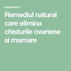 Remediul natural care elimina chisturile ovariene si mamare