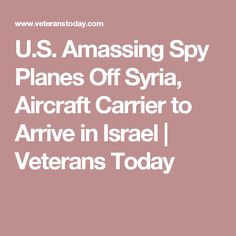 U.S. Amassing Spy Planes Off Syria, Aircraft Carrier to Arrive in Israel   Veterans Today