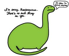 FIRST PLUTO ISN'T A PLANET! NOW YOU TAKE BRONTOSAURUSES AWAY FROM ME?! CURSE YOU SCIENCE!!!