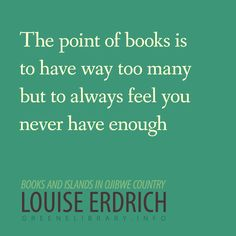 """The point of books is to have way too many but to always feel you never have enough."" -Louise Erdrich"