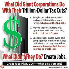 """What did giant corporations do with their trillion-dollar """"Bush"""" tax cuts?  (1) Bought out other companies and consolidated their work forces, WHICH COST U.S. JOBS.  (2) Moved their manufacturing operations to other countries, WHICH COST U.S. JOBS. . . . . What didn't they do?  Create jobs.  (Great """"Jobs Plan"""", GOP -- what else you got?)"""