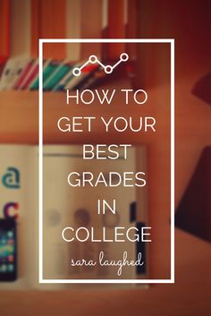 How to Get Your Best Grades in College - Sara Laughed