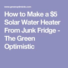 How to Make a $5 Solar Water Heater From Junk Fridge - The Green Optimistic