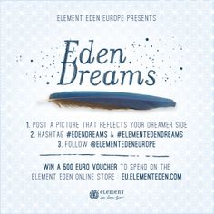 The process is easy: get inspired and post a picture that reflects your dreamer side. Follow @elementedeneurope and hashtag #edendreams and #elementedendreams to be able to win! Our favourite picture will win a 500€ voucher to spend on Element Eden Online Store
