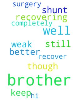 Pray for my brother to get better -  Hi all, I pray to the lord to keep my brother well, he is recovering from shunt surgery, though still weak, I pray to you lord please my brother get well and completely recover, please all pray for my brother, amen  Posted at: https://prayerrequest.com/t/Ebd #pray #prayer #request #prayerrequest