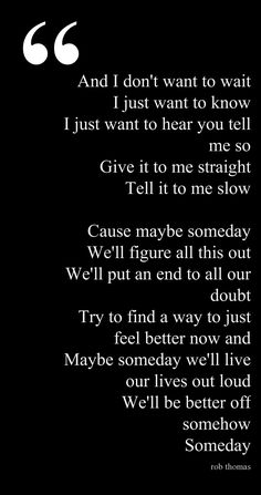 This song Someday by Rob Thomas will forever be my anthem and it always lifts me out of my darkness. For me, this is what faith is and this song never ceases to remind me of that. Song Lyric Quotes, Music Lyrics, Music Quotes, Music Songs, Me Quotes, Music Love, Love Songs, Rock Music, Rob Thomas Someday