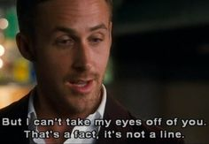 Crazy Stupid Love: but i can't take my eyes off of you. that's a fact, it's not a line.