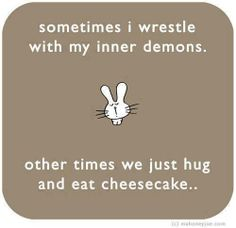 Sometimes I wrestle with my inner demons. Other times we just hug & eat cheesecake...