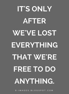Quotes It's only after we've lost everything that we're free to do anything.