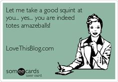 Let me take a good squint at you... yes... you are indeed totes amazeballs! LoveThisBlog.com.