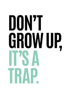 """Don't Grow Up, It's a Trap"" 