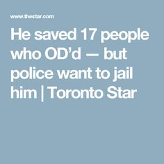 He saved 17 people who OD'd — but police want to jail him  | Toronto Star