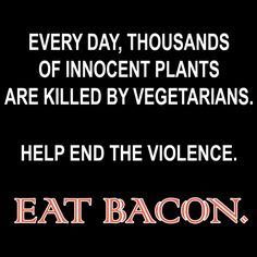 Save thousands of innocent plants killed by vegetarians and eat bacon instead!