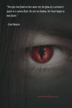 """The eyes that fixed on hers were red, the glow of a carnivore's pupils in a camera flash.""   - from Beacon"