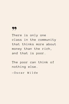 There is only one class in the community that thinks more about money than the rich, and that is poor. The poor can think of nothing else. —Oscar Wilde