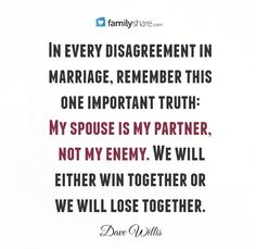 In every disagreement in marriage, remember this  one important truth: My spouse is my partner,  not my enemy. We will  either win together or  we will lose together. -Dave Willis