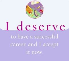 I deserve to have a successful career, and I accept it now.  ~ Louise L. Hay